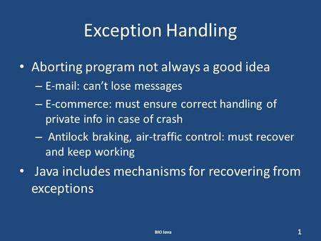 BIO Java 1 Exception Handling Aborting program not always a good idea – E-mail: can't lose messages – E-commerce: must ensure correct handling of private.
