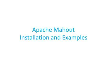 Apache Mahout Installation and Examples. Pre requisites Java ( jdk version ) Maven( version 3.0 or higher ) Mahout ( Download or svn repository ) Hadoop(