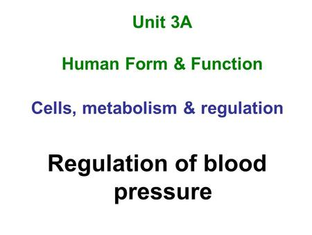 Unit 3A Human Form & Function Cells, metabolism & regulation Regulation of blood pressure.
