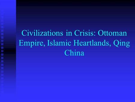 Civilizations in Crisis: Ottoman Empire, Islamic Heartlands, Qing China.