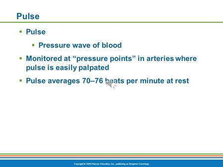 "Copyright © 2009 Pearson Education, Inc., publishing as Benjamin Cummings Pulse  Pulse  Pressure wave of blood  Monitored at ""pressure points"" in arteries."