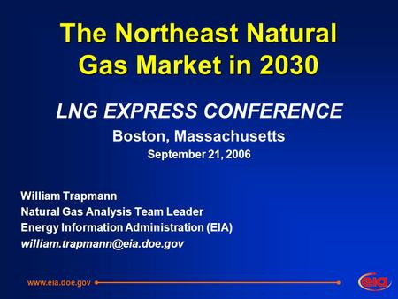 The Northeast Natural Gas Market in 2030 LNG EXPRESS CONFERENCE Boston, Massachusetts September 21, 2006 William Trapmann Natural Gas Analysis Team Leader.