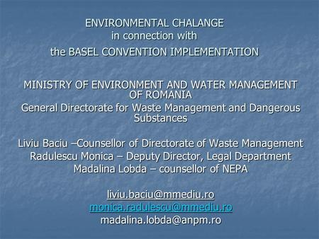 ENVIRONMENTAL CHALANGE in connection with the BASEL CONVENTION IMPLEMENTATION MINISTRY OF ENVIRONMENT AND WATER MANAGEMENT OF ROMANIA General Directorate.