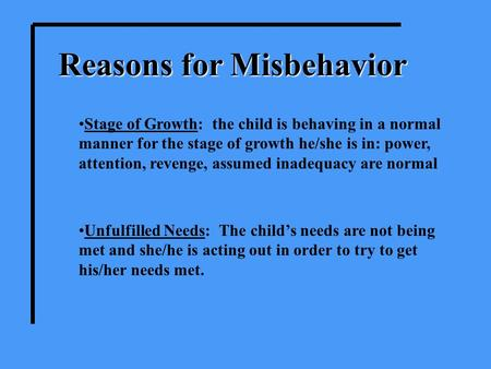 Reasons for Misbehavior Stage of Growth: the child is behaving in a normal manner for the stage of growth he/she is in: power, attention, revenge, assumed.
