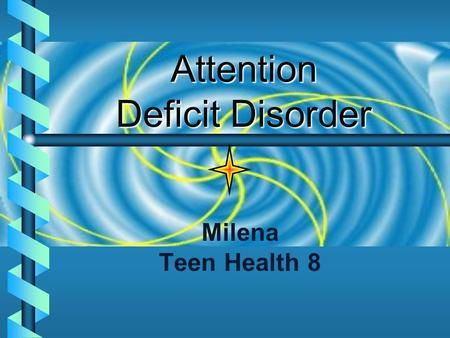 Attention Deficit Disorder Milena Teen Health 8 Definition:   A disorder that may include 9 specific symptoms of inattention and 9 symptoms of hyperactivity/impulsivity.