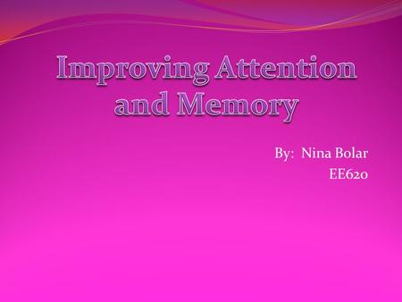 By: Nina Bolar EE620. Improving attention and memory is a battle that many children struggle with on a daily basis. It affects things like: Performing.