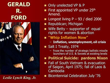 GERALD R. FORD Only unelected VP & P Only unelected VP & P First appointed VP under 25 th Amend. Longest living P – 93 / died 2006 Republican; Michigan.