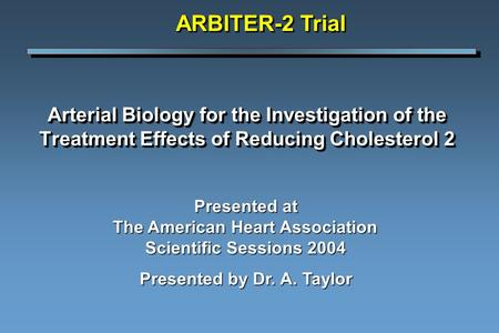 Arterial Biology for the Investigation of the Treatment Effects of Reducing Cholesterol 2 ARBITER-2 Trial Presented at The American Heart Association Scientific.
