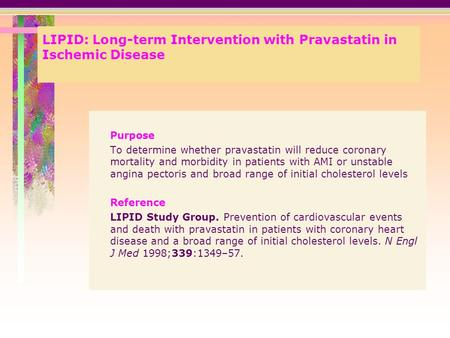 LIPID: Long-term Intervention with Pravastatin in Ischemic Disease Purpose To determine whether pravastatin will reduce coronary mortality and morbidity.