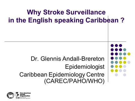 Why Stroke Surveillance in the English speaking Caribbean ? Dr. Glennis Andall-Brereton Epidemiologist Caribbean Epidemiology Centre (CAREC/PAHO/WHO)