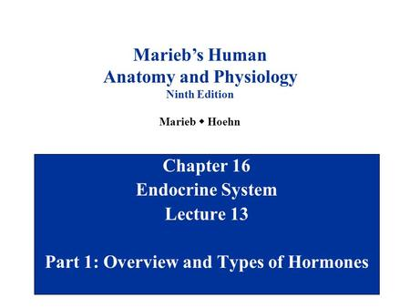 Chapter 16 Endocrine System Lecture 13 Part 1: Overview and Types of Hormones Marieb's Human Anatomy and Physiology Ninth Edition Marieb  Hoehn.