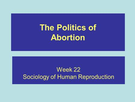 The Politics of Abortion Week 22 Sociology of Human Reproduction.
