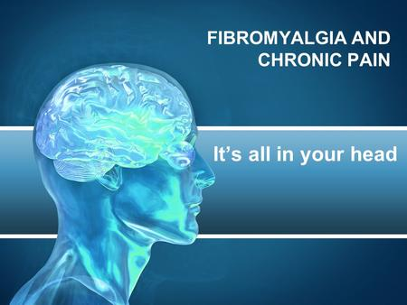 FIBROMYALGIA AND CHRONIC PAIN It's all in your head.