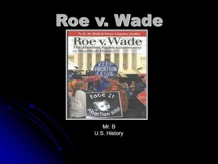 Roe v. Wade Mr. B U.S. History. 1. To demonstrate an understanding of the impact of Roe vs. Wade on women's rights. 2. To evaluate the laws governing.