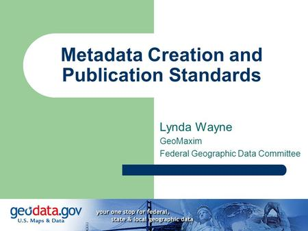 Metadata Creation and Publication Standards Lynda Wayne GeoMaxim Federal Geographic Data Committee.