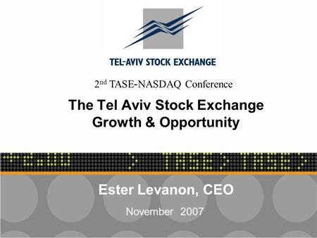 - 1 - The Tel Aviv Stock Exchange Growth & Opportunity Ester Levanon, CEO November 2007 2 nd TASE-NASDAQ Conference.