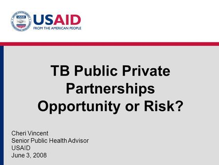 TB Public Private Partnerships Opportunity or Risk? Cheri Vincent Senior Public Health Advisor USAID June 3, 2008.