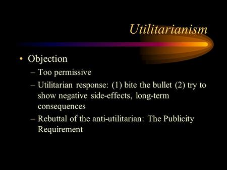 Utilitarianism Objection –Too permissive –Utilitarian response: (1) bite the bullet (2) try to show negative side-effects, long-term consequences –Rebuttal.