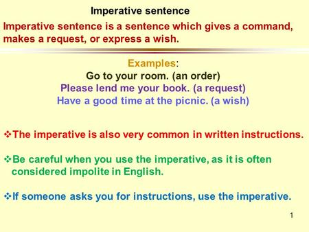 1 Imperative sentence is a sentence which gives a command, makes a request, or express a wish. Examples: Go to your room. (an order) Please lend me your.