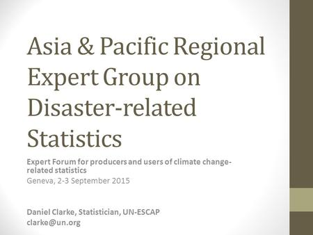 Asia & Pacific Regional Expert Group on Disaster-related Statistics Expert Forum for producers and users of climate change- related statistics Geneva,