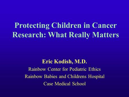 Protecting Children in Cancer Research: What Really Matters Eric Kodish, M.D. Rainbow Center for Pediatric Ethics Rainbow Babies and Childrens Hospital.