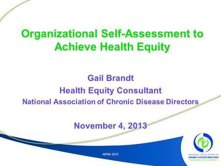 Organizational Self-Assessment to Achieve Health Equity Gail Brandt Health Equity Consultant National Association of Chronic Disease Directors November.