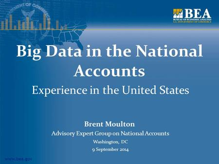 Www.bea.gov Big Data in the National Accounts Experience in the United States Brent Moulton Advisory Expert Group on National Accounts Washington, DC 9.