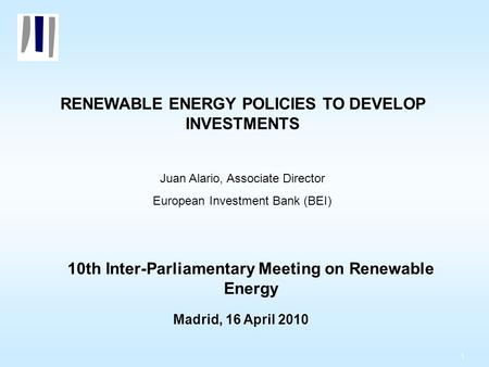 1 RENEWABLE ENERGY POLICIES TO DEVELOP INVESTMENTS Juan Alario, Associate Director European Investment Bank (BEI) 10th Inter-Parliamentary Meeting on Renewable.