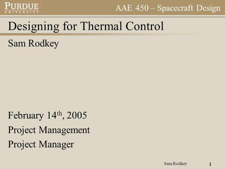 AAE 450 – Spacecraft Design Sam Rodkey 1 Designing for Thermal Control Sam Rodkey February 14 th, 2005 Project Management Project Manager.