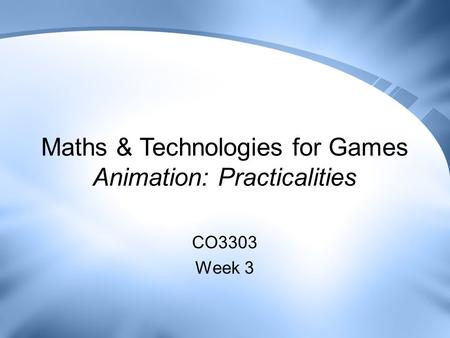 Maths & Technologies for Games Animation: Practicalities CO3303 Week 3.
