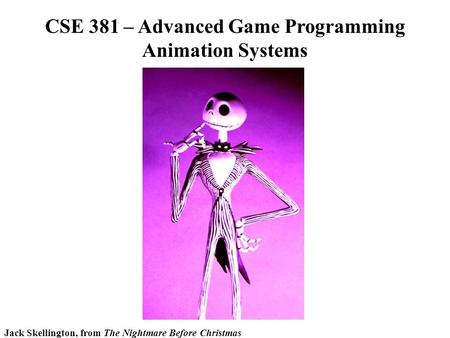 CSE 381 – Advanced Game Programming Animation Systems Jack Skellington, from The Nightmare Before Christmas.