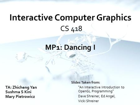 "Interactive Computer Graphics CS 418 MP1: Dancing I TA: Zhicheng Yan Sushma S Kini Mary Pietrowicz Slides Taken from: ""An Interactive Introduction to OpenGL."