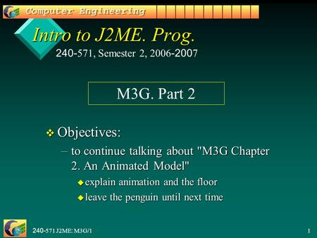 240-571 J2ME: M3G/11 Intro to J2ME. Prog. v Objectives: –to continue talking about M3G Chapter 2. An Animated Model u explain animation and the floor.