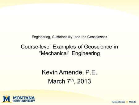 "Engineering, Sustainability, and the Geosciences Course-level Examples of Geoscience in ""Mechanical"" Engineering Kevin Amende, P.E. March 7 th, 2013."