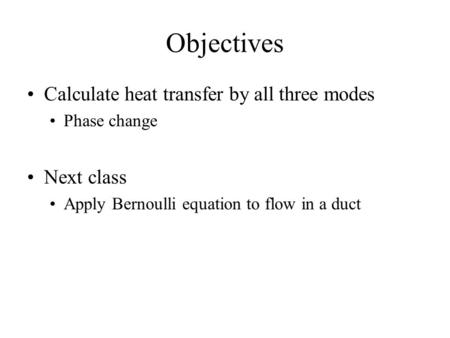 Objectives Calculate heat transfer by all three modes Phase change Next class Apply Bernoulli equation to flow in a duct.