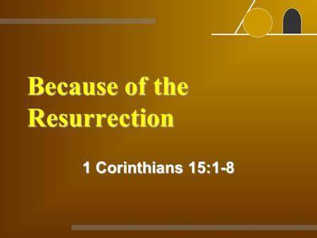 Because of the Resurrection 1 Corinthians 15:1-8.