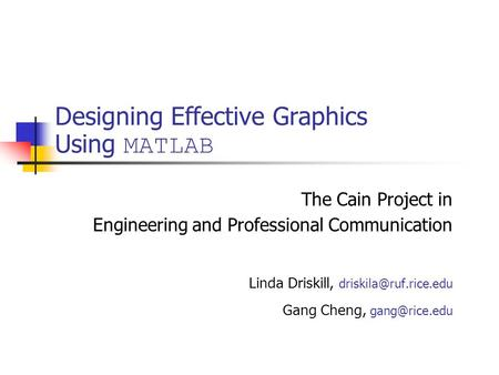 Designing Effective Graphics Using MATLAB The Cain Project in Engineering and Professional Communication Linda Driskill, Gang Cheng,
