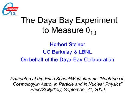 The Daya Bay Experiment to Measure  13 Herbert Steiner UC Berkeley & LBNL On behalf of the Daya Bay Collaboration Presented at the Erice School/Workshop.