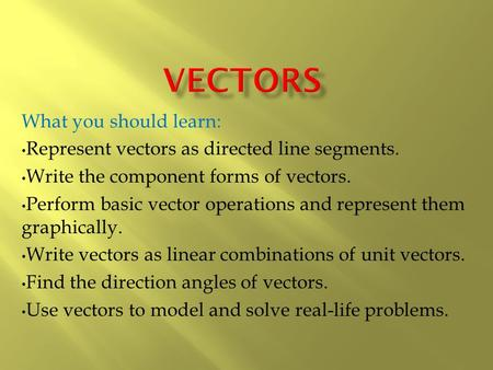 What you should learn: Represent vectors as directed line segments. Write the component forms of vectors. Perform basic vector operations and represent.