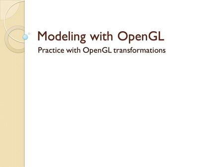 Modeling with OpenGL Practice with OpenGL transformations.