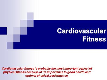 Cardiovascular Fitness Cardiovascular fitness is probably the most important aspect of physical fitness because of its importance to good health and optimal.