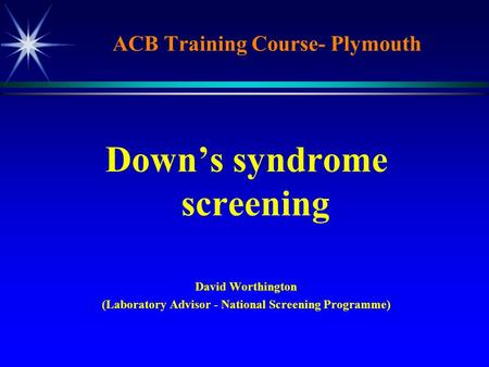 ACB Training Course- Plymouth Down's syndrome screening David Worthington (Laboratory Advisor - National Screening Programme)