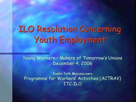 ILO Resolution Concerning Youth Employment Young Workers – Makers of Tomorrow's Unions December 4, 2006 Evelin Toth Mucciacciaro Programme for Workers'