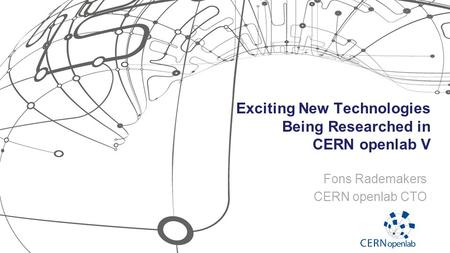 Exciting New Technologies Being Researched in CERN openlab V Fons Rademakers CERN openlab CTO.