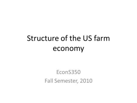 Structure of the US farm economy EconS350 Fall Semester, 2010.