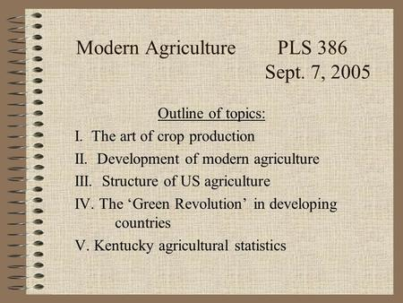 Modern AgriculturePLS 386 Sept. 7, 2005 Outline of topics: I. The art of crop production II. Development of modern agriculture III. Structure of US agriculture.