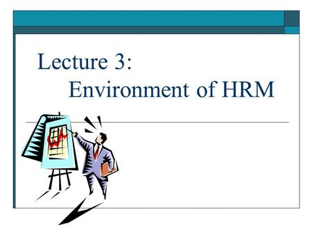 Lecture 3: Environment of HRM. 6/5/20162 Environment of HRM  Environment of HRM includes all those factors which have bearing on the functioning of HR.