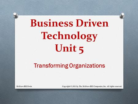 Business Driven Technology Unit 5 Transforming Organizations Copyright © 2013 by The McGraw-Hill Companies, Inc. All rights reserved.McGraw-Hill/Irwin.