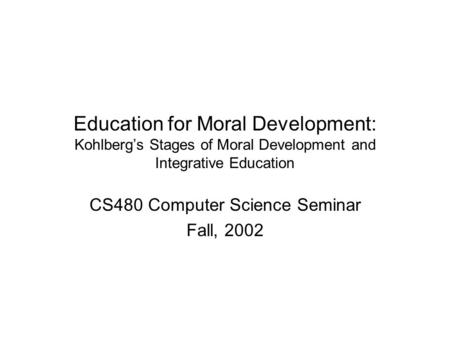 Education for Moral Development: Kohlberg's Stages of Moral Development and Integrative Education CS480 Computer Science Seminar Fall, 2002.
