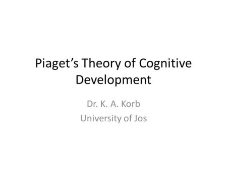 Piaget's Theory of Cognitive Development Dr. K. A. Korb University of Jos.